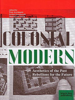 Colonial Modern. Aesthetics of the Past – Rebellions for the Future, by Tom Avermaete, Serhat Karakayali and Marion Von Osten (eds.)